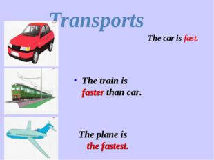 Transports The car is fast. The plane is the fastest. The train is faster tha