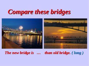 Compare these bridges The new bridge is … than old bridge. ( long )