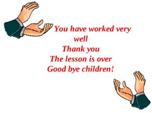 You have worked very well Thank you The lesson is over Good bye children!