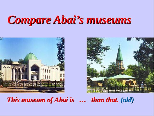 Compare Abai's museums This museum of Abai is … than that. (old)
