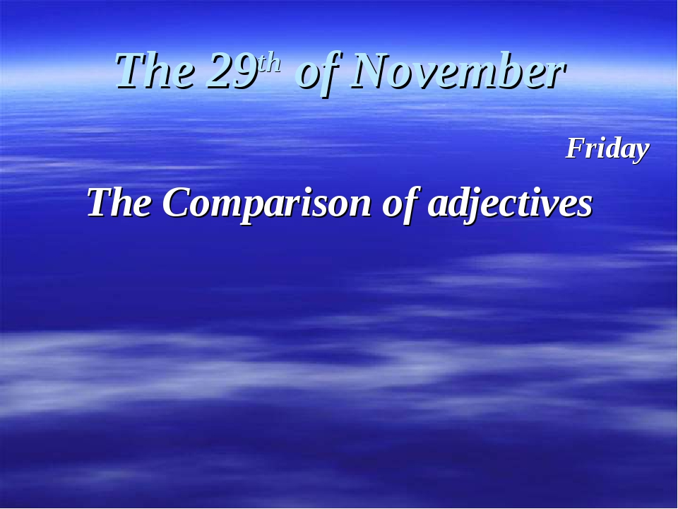 The 29th of November Friday The Comparison of adjectives