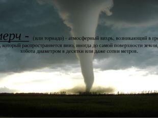 Смерч - (или торнадо)- атмосферный вихрь, возникающий в грозовом облаке, кот