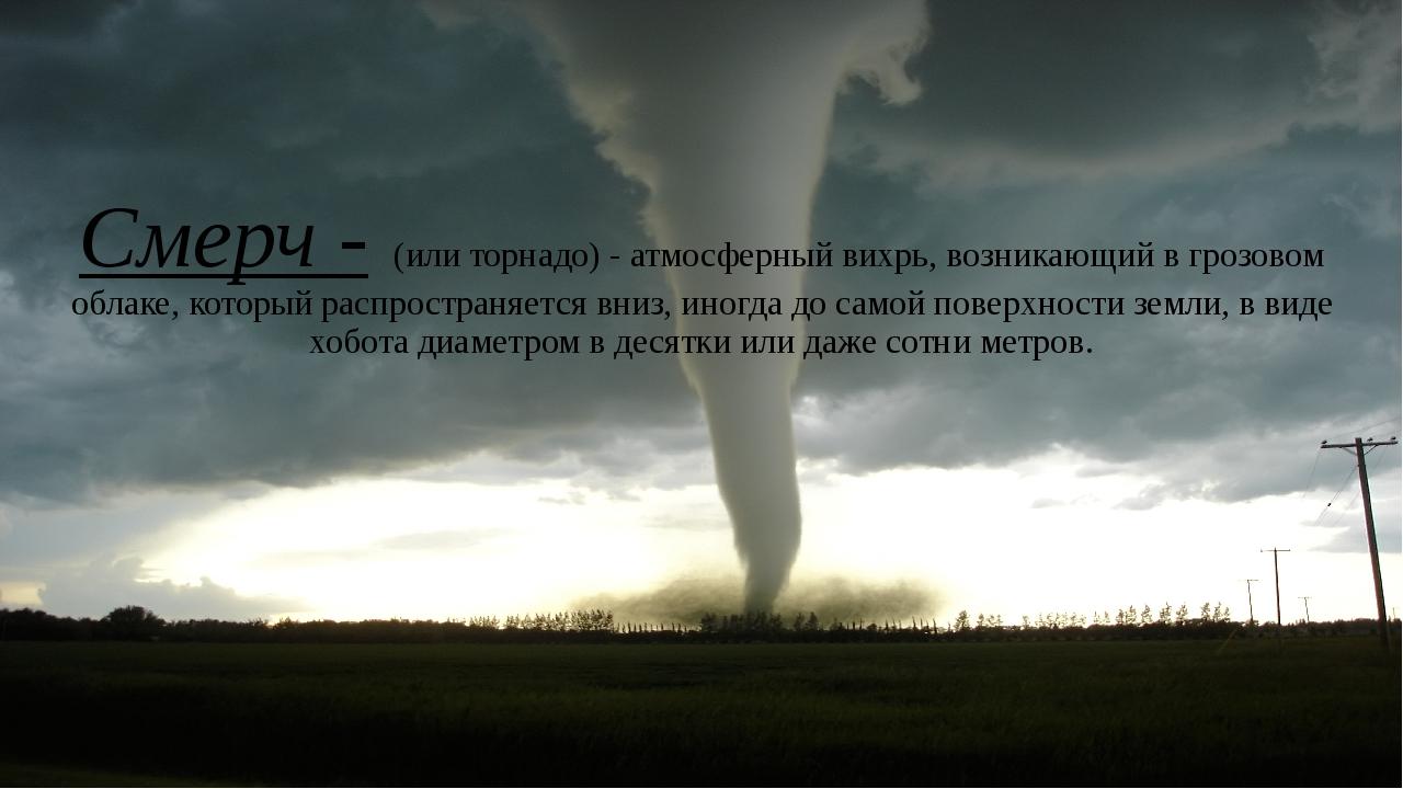 Смерч - (или торнадо)- атмосферный вихрь, возникающий в грозовом облаке, кот...