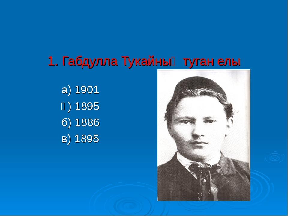 1. Габдулла Тукайның туган елы а) 1901 ә) 1895 б) 1886 в) 1895