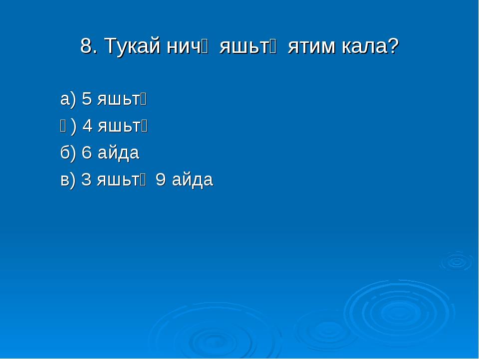 8. Тукай ничә яшьтә ятим кала? а) 5 яшьтә ә) 4 яшьтә б) 6 айда в) 3 яшьтә 9 а...