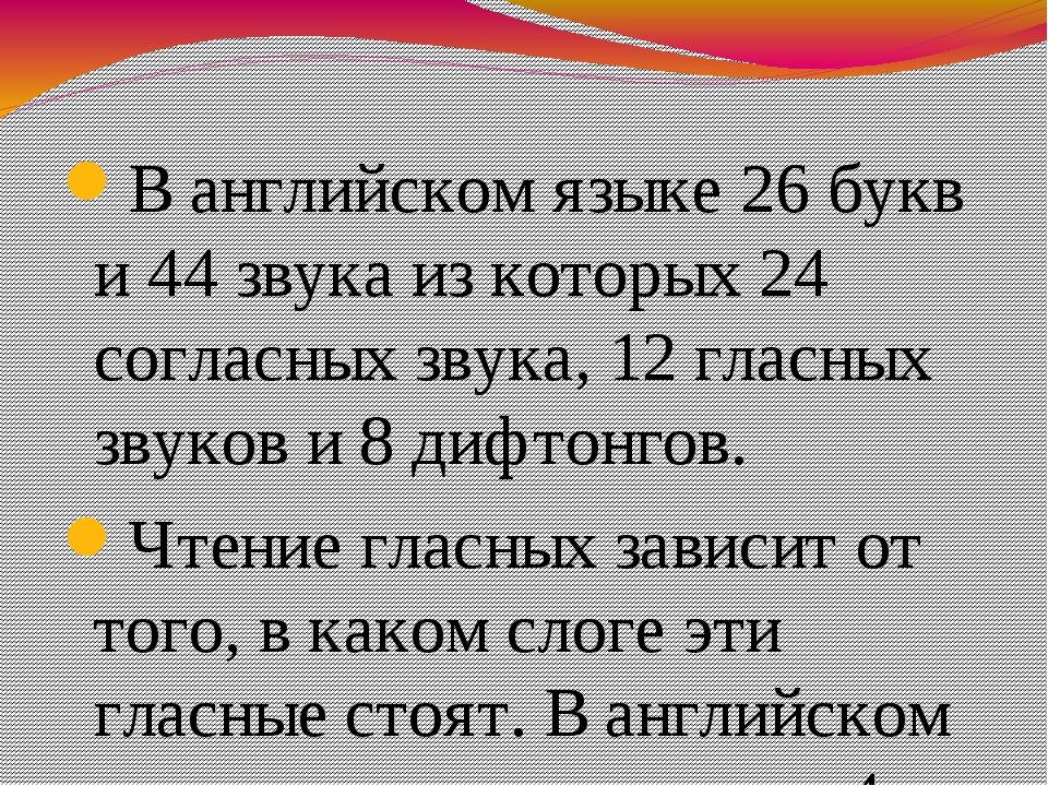 В английском языке 26 букв и 44 звука из которых 24 согласных звука, 12 гласн...