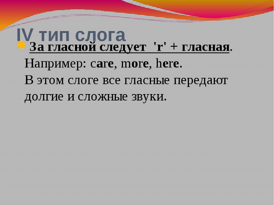 IV тип слога За гласной следует 'r'+ гласная. Например: care, more, here. В...