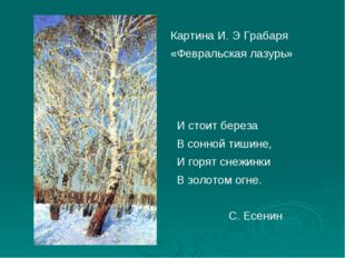 Картина И. Э Грабаря «Февральская лазурь» И стоит береза В сонной тишине, И