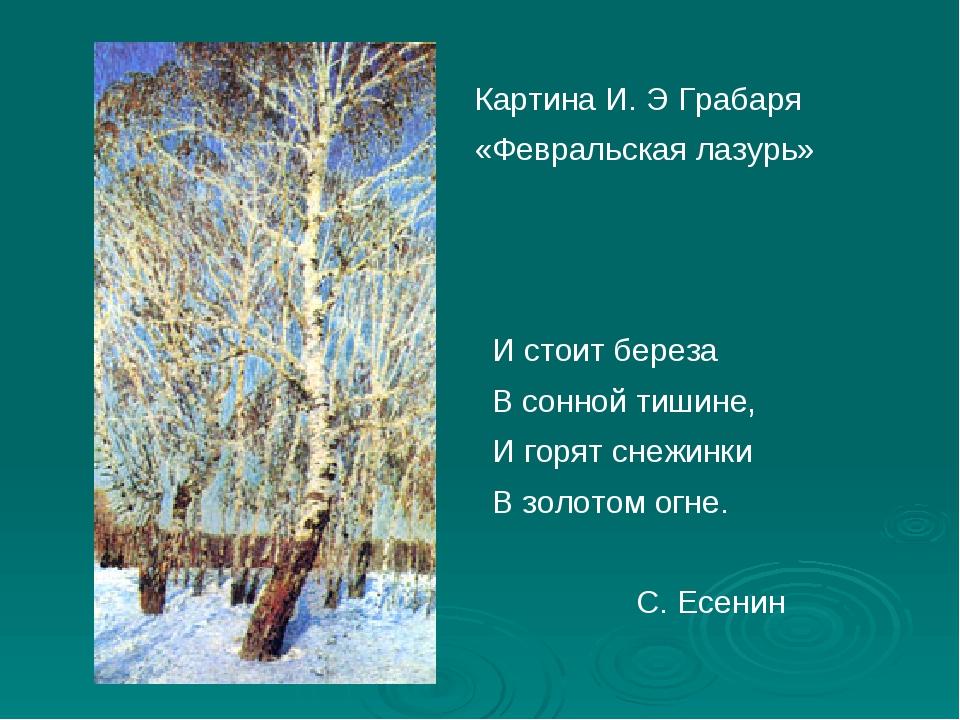 Картина И. Э Грабаря «Февральская лазурь» И стоит береза В сонной тишине, И...