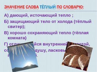 А) дающий, источающий тепло ; Б) защищающий тело от холода (тёплый свитер); В