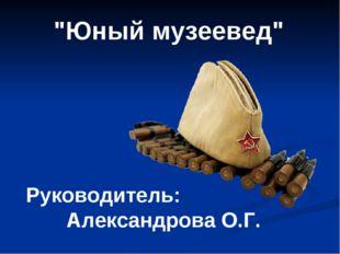 """Руководитель: Александрова О.Г. """"Юный музеевед"""""""