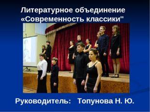 """Литературное объединение «Современность классики"""" Руководитель: Топунова Н. Ю."""