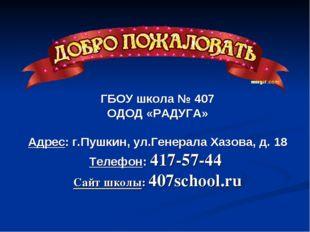 ГБОУ школа № 407 ОДОД «РАДУГА» Адрес: г.Пушкин, ул.Генерала Хазова, д. 18 Тел