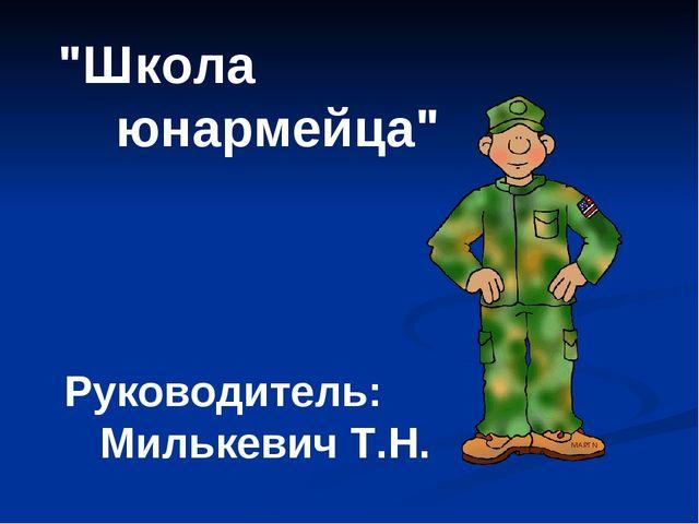 """""""Школа юнармейца"""" Руководитель: Милькевич Т.Н."""