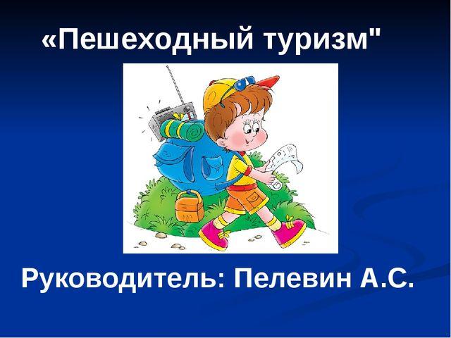 """«Пешеходный туризм"""" Руководитель: Пелевин А.С."""