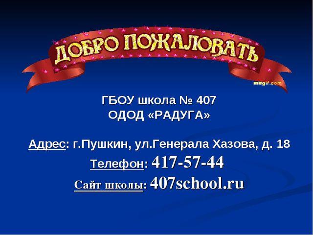 ГБОУ школа № 407 ОДОД «РАДУГА» Адрес: г.Пушкин, ул.Генерала Хазова, д. 18 Тел...