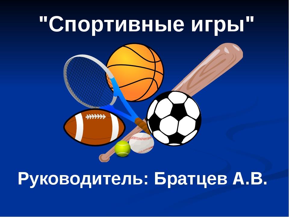 """""""Спортивные игры"""" Руководитель: Братцев А.В."""