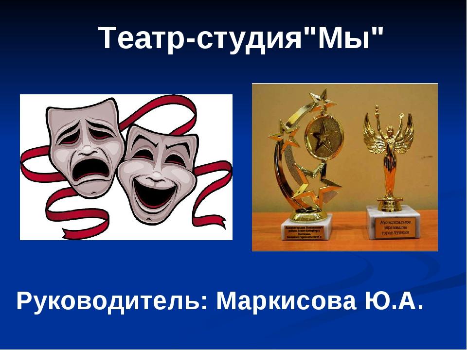 """Театр-студия""""Мы"""" Руководитель: Маркисова Ю.А."""