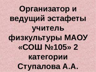 Организатор и ведущий эстафеты учитель физкультуры МАОУ «СОШ №105» 2 категори