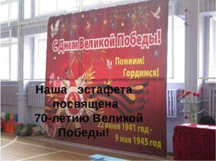 Наша эстафета посвящена 70-летию Великой Победы!