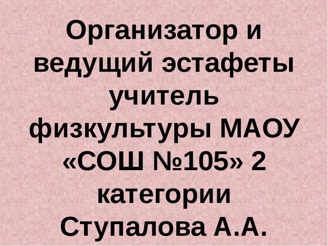 Организатор и ведущий эстафеты учитель физкультуры МАОУ «СОШ №105» 2 категори...