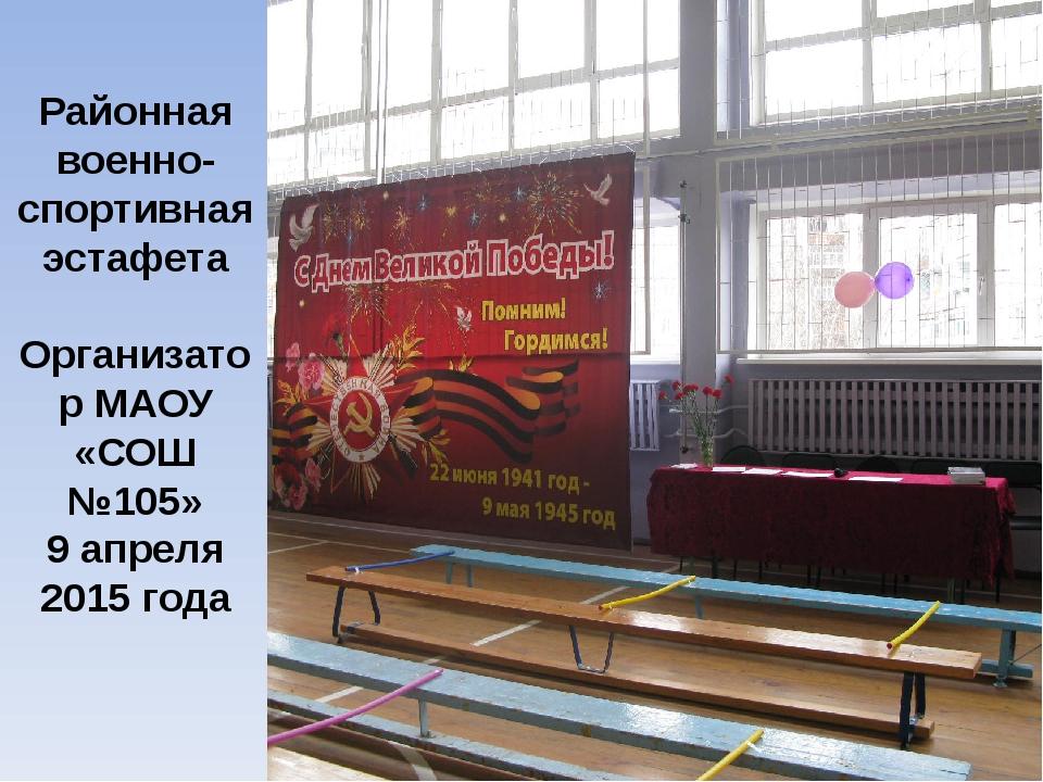 Районная военно-спортивная эстафета Организатор МАОУ «СОШ №105» 9 апреля 201...