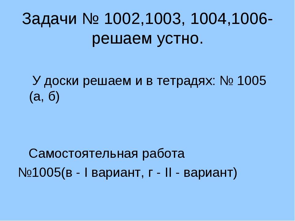 Задачи № 1002,1003, 1004,1006- решаем устно. У доски решаем и в тетрадях: № 1...