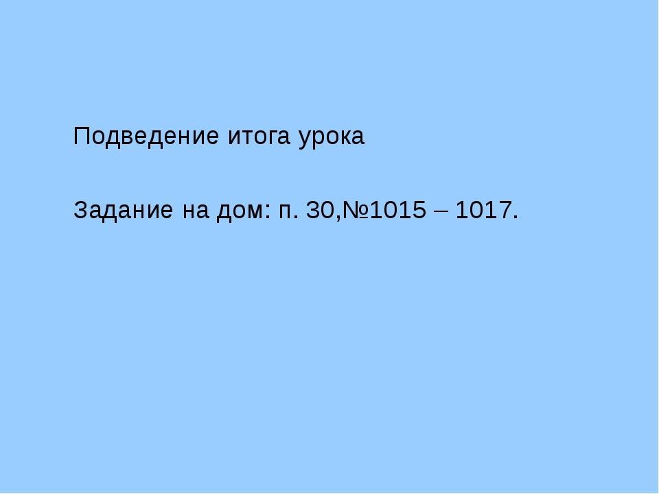 Подведение итога урока Задание на дом: п. 30,№1015 – 1017.