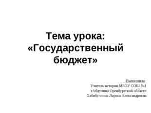 Тема урока: «Государственный бюджет» Выполнила: Учитель истории МБОУ СОШ №1 г