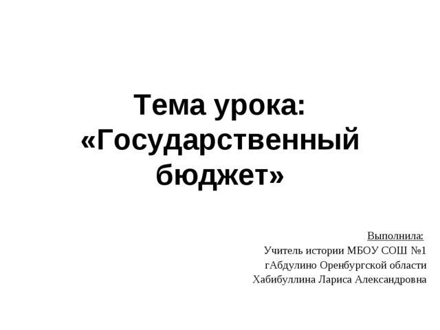 Тема урока: «Государственный бюджет» Выполнила: Учитель истории МБОУ СОШ №1 г...