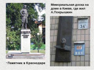 * Памятник в Краснодаре Мемориальная доска на доме в Киеве, где жил А.Покрышкин