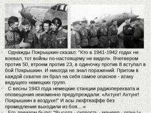 """Однажды Покрышкин сказал: """"Кто в 1941-1942 годах не воевал, тот войны по-нас"""