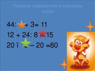 Решите уравнения и проверь себя! 44: 4 + 3= 11 12 + 24: 8 = 15 20 ● 5 – 20 =80