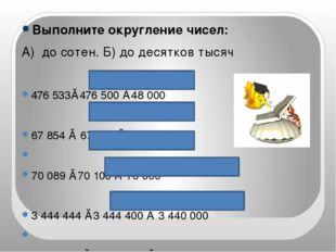Выполните округление чисел: А) до сотен. Б) до десятков тысяч 476 533≈476 500