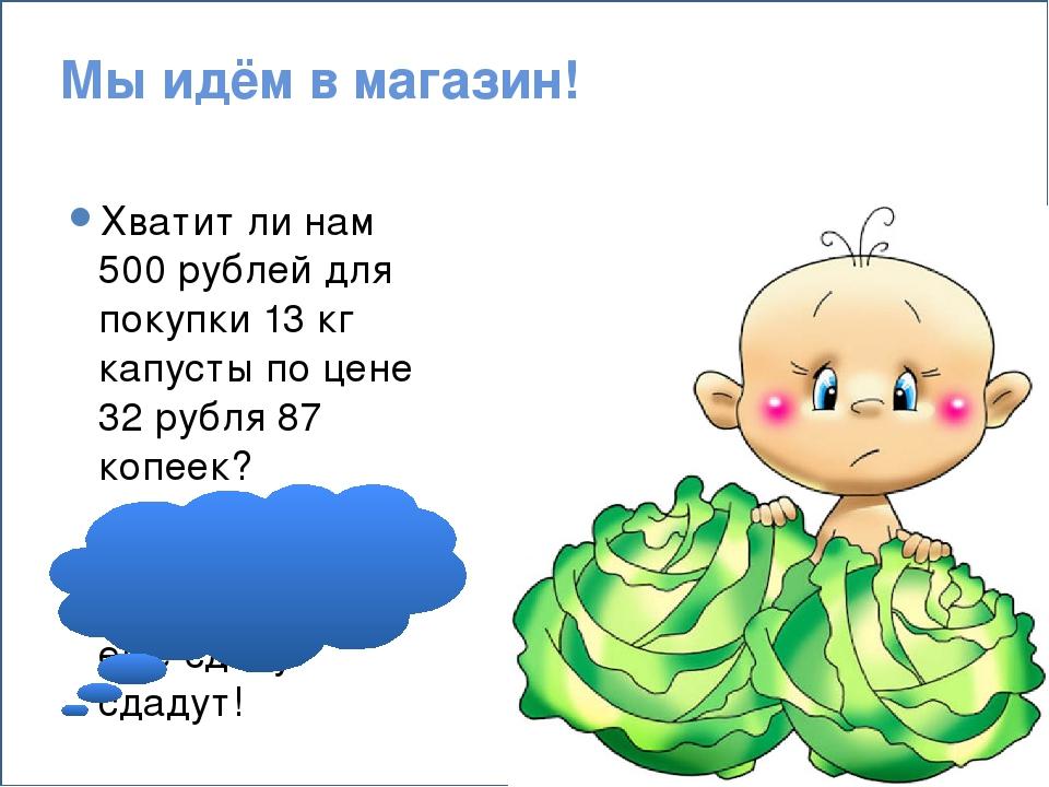 Мы идём в магазин! Хватит ли нам 500 рублей для покупки 13 кг капусты по цен...