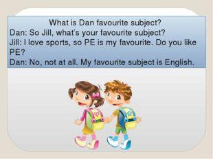 What is Dan favourite subject? Dan: So Jill, what's your favourite subject? J