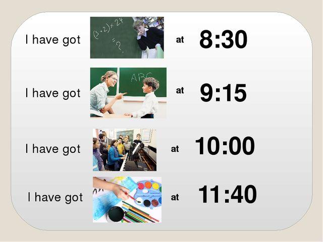 I have got at 8:30 I have got at 9:15 I have got at 10:00 I have got at 11:40