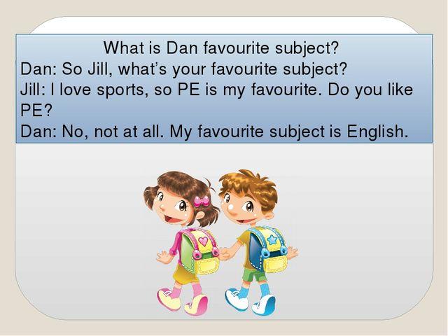 What is Dan favourite subject? Dan: So Jill, what's your favourite subject? J...