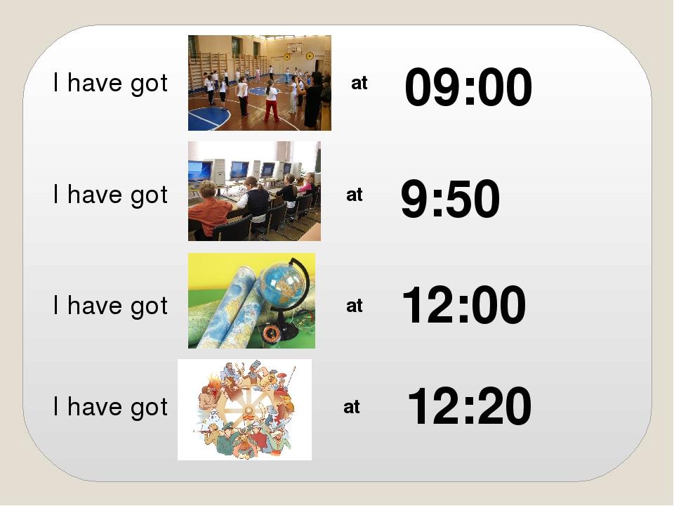 I have got I have got I have got I have got at at at at 12:00 12:20 9:50 09:00