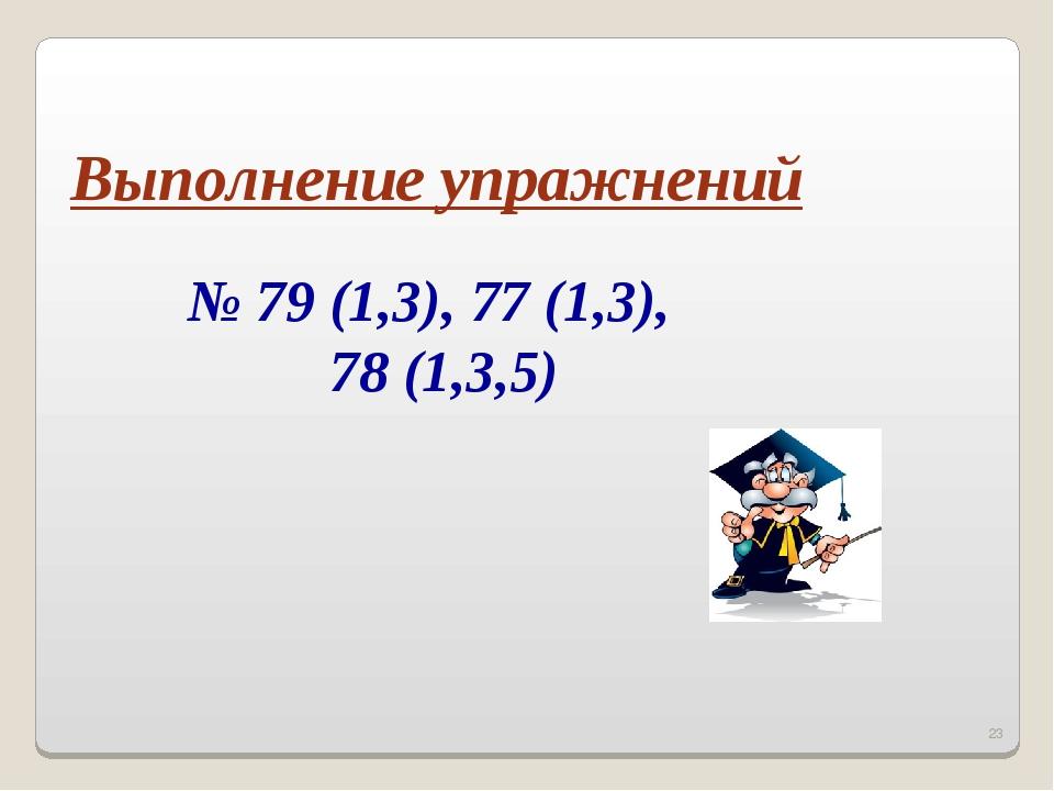 * Выполнение упражнений № 79 (1,3), 77 (1,3), 78 (1,3,5)