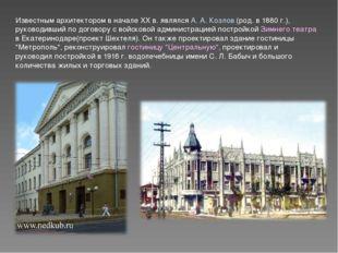 Известным архитектором в начале XX в. являлся А. А. Козлов (род. в 1880 г.),