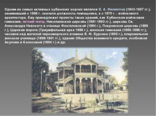 Одним из самых активных кубанских зодчих являлся В. А. Филиппов (1843-1907 гг