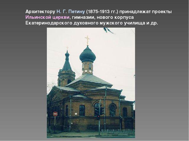 Архитектору Н. Г. Петину (1875-1913 гг.) принадлежат проекты Ильинской церкви...