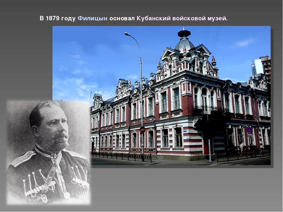 В 1879 году Филицын основал Кубанский войсковой музей.