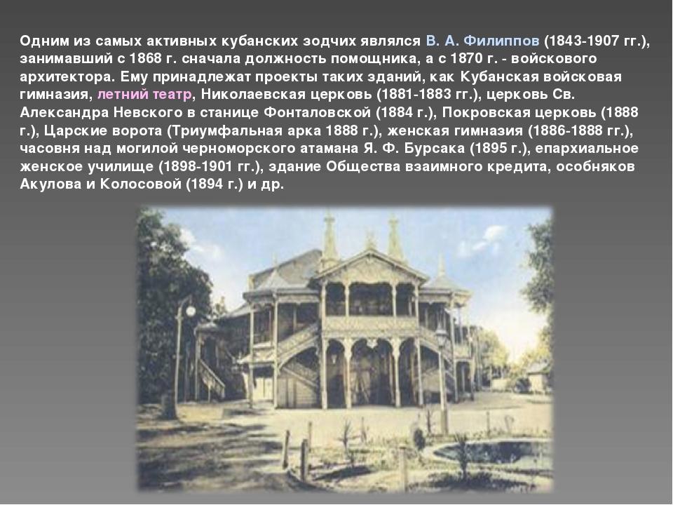 Одним из самых активных кубанских зодчих являлся В. А. Филиппов (1843-1907 гг...