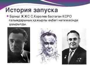 История запуска Бірінші ЖЖС С.Королев бастаған КСРО ғалымдарының қажырлы еңбе