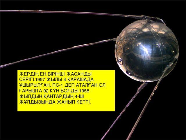 ЖЕРДІҢ ЕҢ БІРІНШІ ЖАСАНДЫ СЕРІГІ.1957 ЖЫЛЫ 4 ҚАРАШАДА ҰШЫРЫЛҒАН. ПС-1 ДЕП АТА...