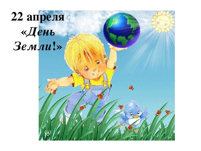 22 апреля «День Земли!»