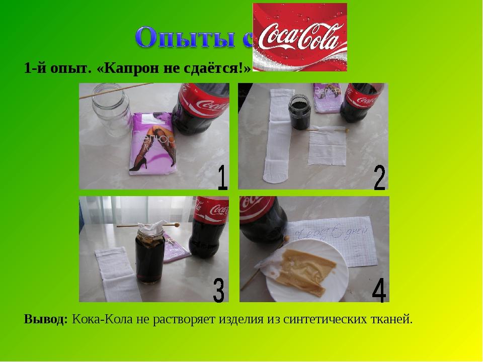 1-й опыт. «Капрон не сдаётся!» Вывод: Кока-Кола не растворяет изделия из синт...