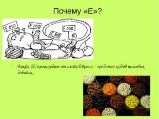 Буква (Е) происходит от слова Европа – «родины» кодов пищевых добавок. Почему